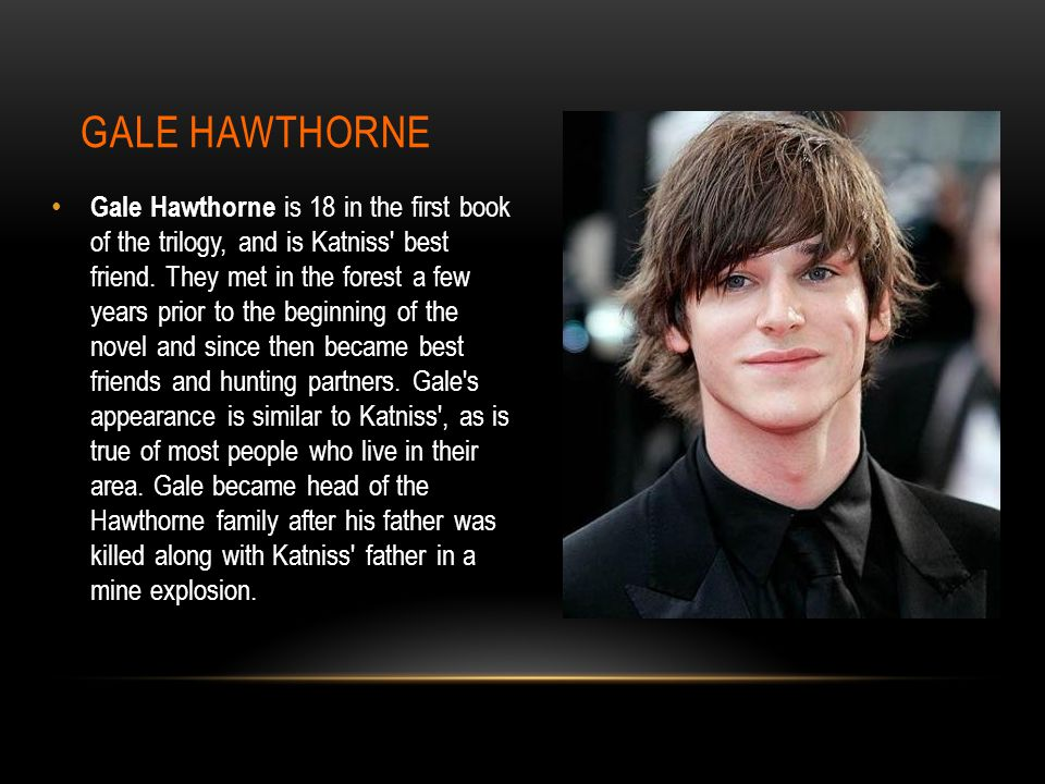 GALE HAWTHORNE Gale Hawthorne is 18 in the first book of the trilogy, and is Katniss best friend.