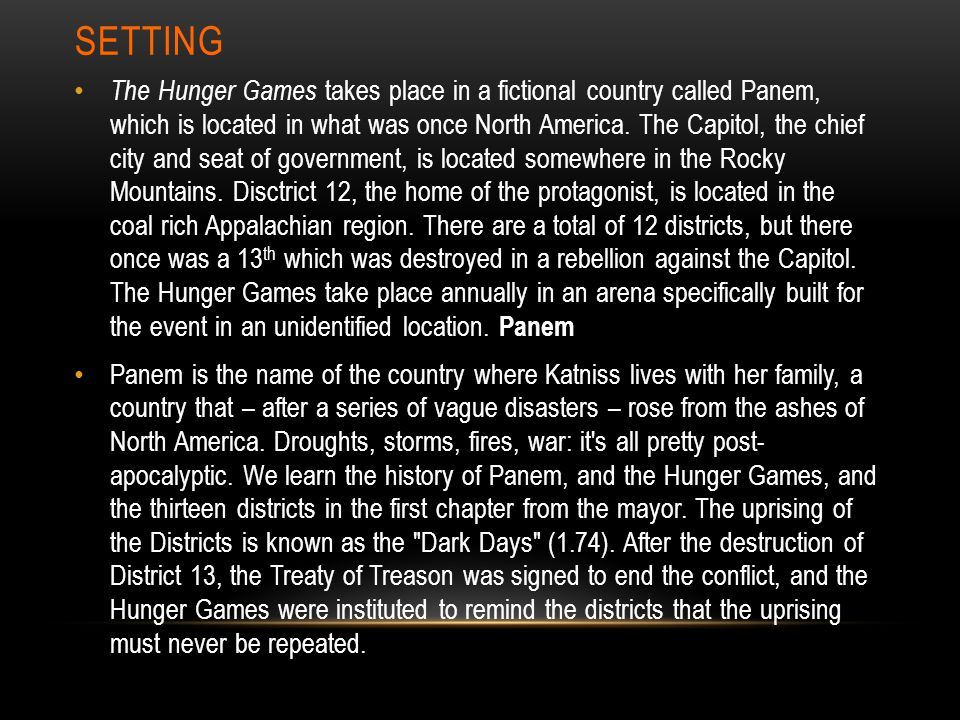 SETTING The Hunger Games takes place in a fictional country called Panem, which is located in what was once North America.
