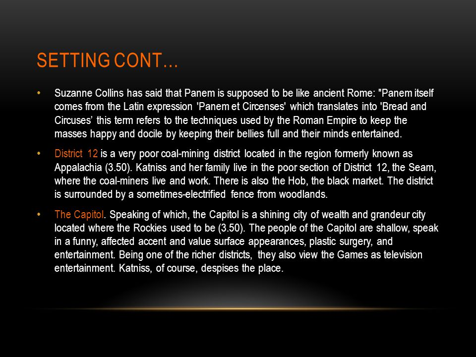 SETTING CONT… Suzanne Collins has said that Panem is supposed to be like ancient Rome: Panem itself comes from the Latin expression Panem et Circenses which translates into Bread and Circuses' this term refers to the techniques used by the Roman Empire to keep the masses happy and docile by keeping their bellies full and their minds entertained.