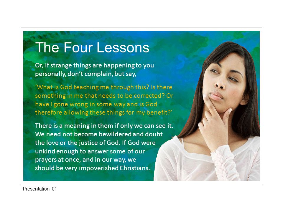 The Four Lessons Or, if strange things are happening to you personally, don't complain, but say, 'What is God teaching me through this? Is there somet