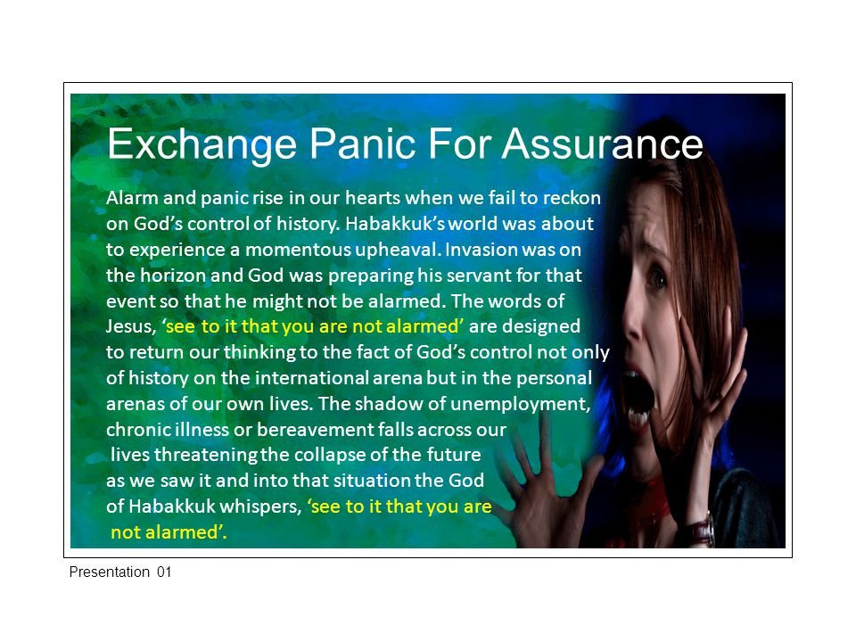 Exchange Panic For Assurance Alarm and panic rise in our hearts when we fail to reckon on God's control of history. Habakkuk's world was about to expe