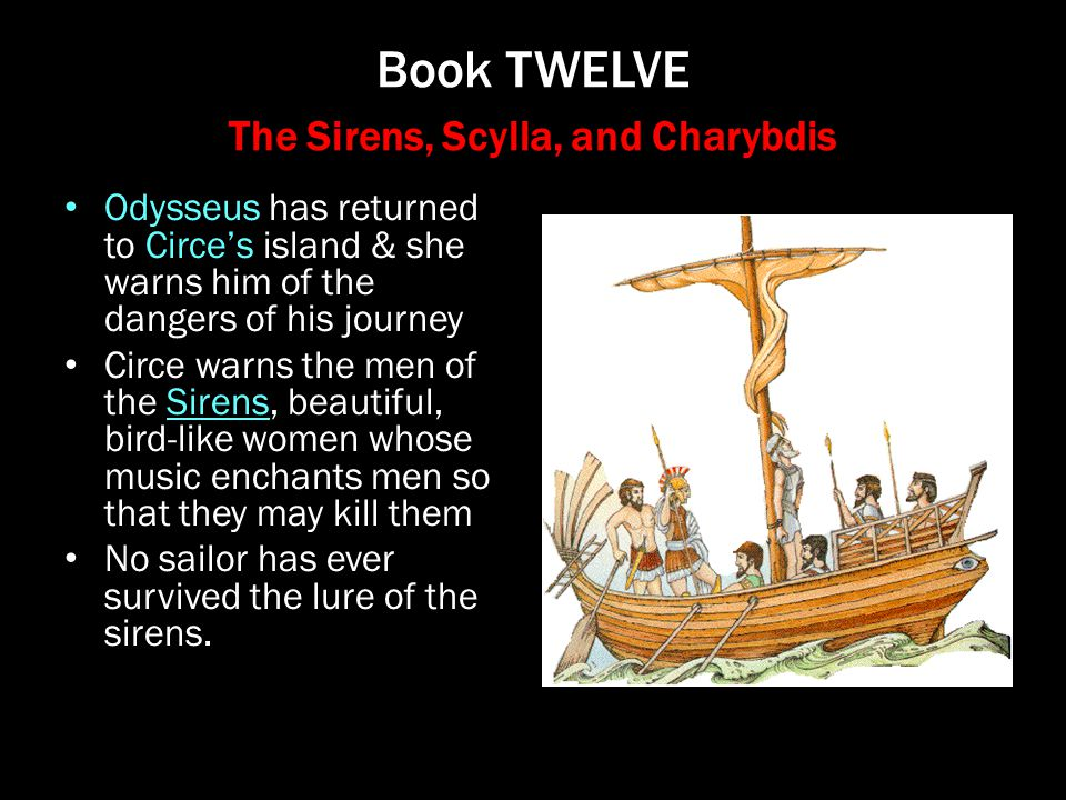 Book TWELVE The Sirens, Scylla, and Charybdis Odysseus has returned to Circe's island & she warns him of the dangers of his journey Circe warns the me