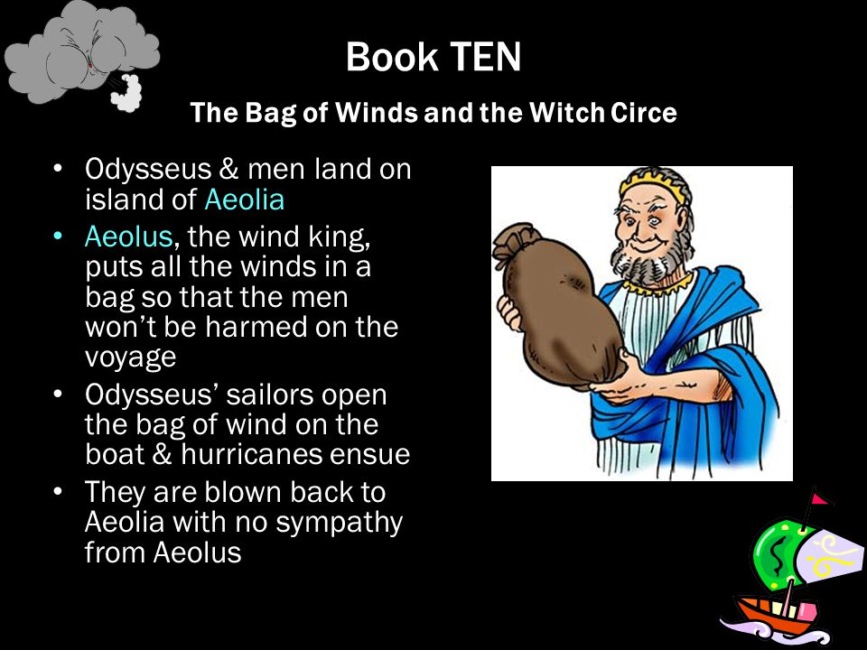 Book TEN The Bag of Winds and the Witch Circe Odysseus & men land on island of Aeolia Aeolus, the wind king, puts all the winds in a bag so that the m