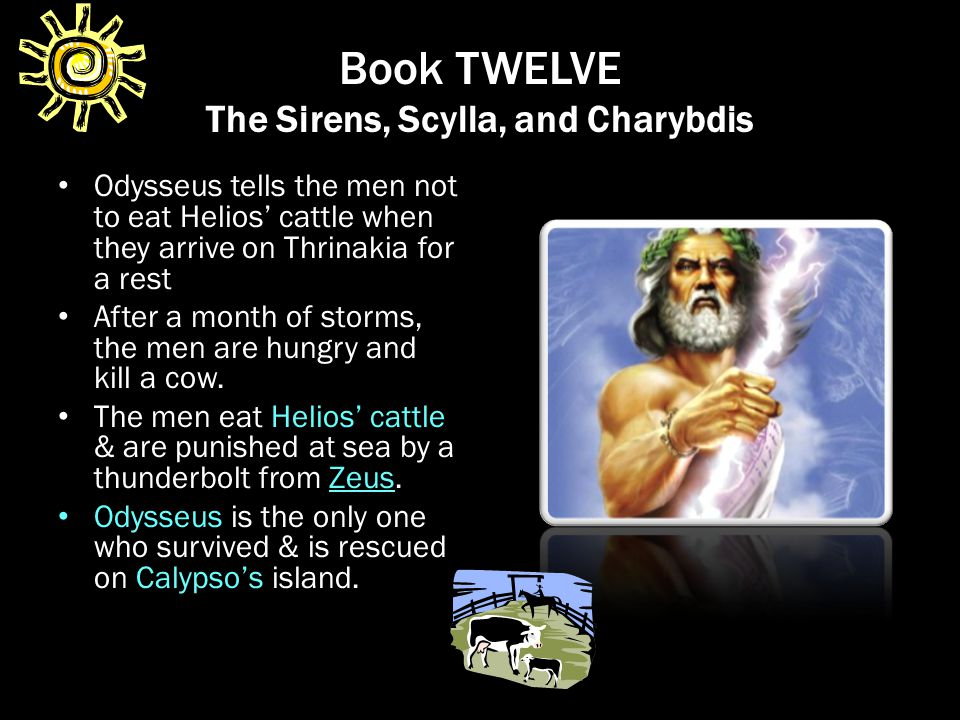Book TWELVE The Sirens, Scylla, and Charybdis Odysseus tells the men not to eat Helios' cattle when they arrive on Thrinakia for a rest After a month