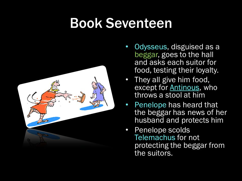 Book Seventeen Odysseus, disguised as a beggar, goes to the hall and asks each suitor for food, testing their loyalty. They all give him food, except