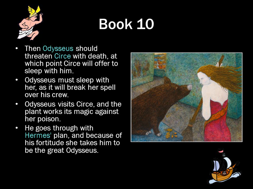 Book 10 Then Odysseus should threaten Circe with death, at which point Circe will offer to sleep with him. Odysseus must sleep with her, as it will br