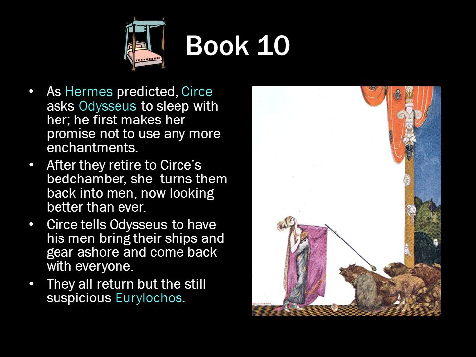 Book 10 As Hermes predicted, Circe asks Odysseus to sleep with her; he first makes her promise not to use any more enchantments. After they retire to