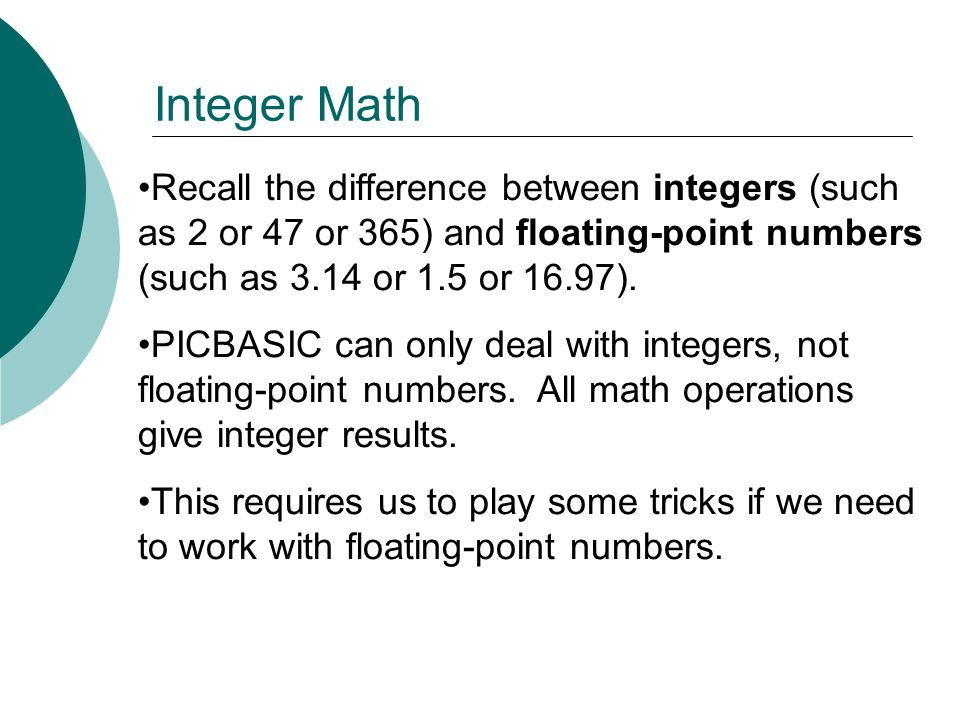 Recall the difference between integers (such as 2 or 47 or 365) and floating-point numbers (such as 3.14 or 1.5 or 16.97).