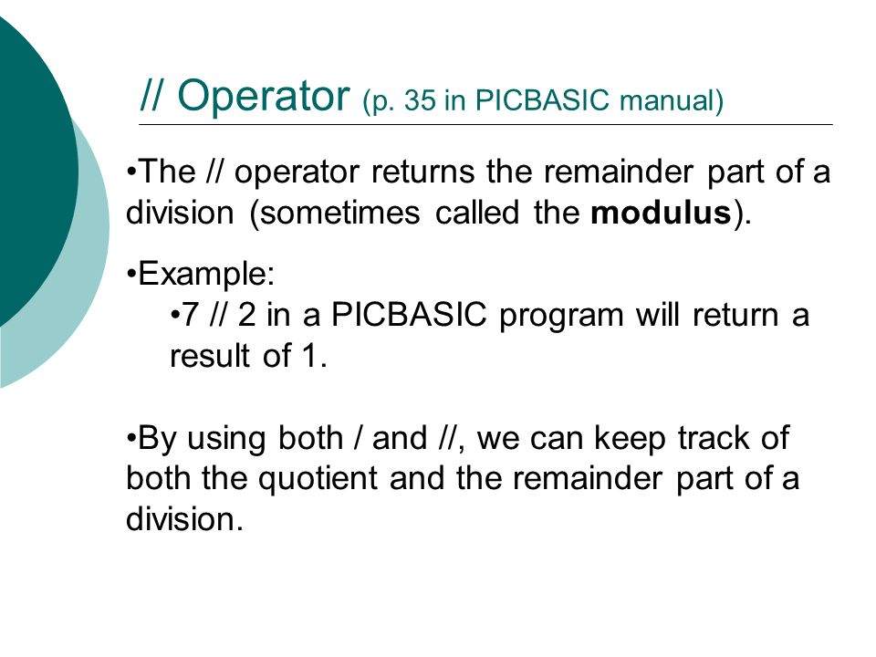 The // operator returns the remainder part of a division (sometimes called the modulus).