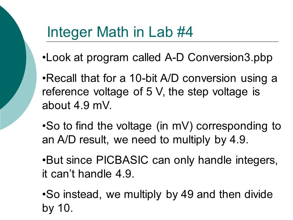 Look at program called A-D Conversion3.pbp Recall that for a 10-bit A/D conversion using a reference voltage of 5 V, the step voltage is about 4.9 mV.