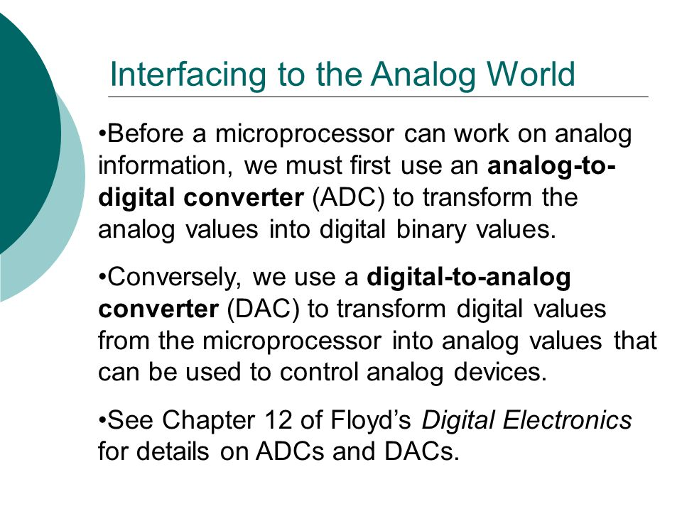 Before a microprocessor can work on analog information, we must first use an analog-to- digital converter (ADC) to transform the analog values into digital binary values.