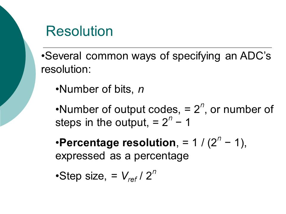 Several common ways of specifying an ADC's resolution: Number of bits, n Number of output codes, = 2 n, or number of steps in the output, = 2 n − 1 Percentage resolution, = 1 / (2 n − 1), expressed as a percentage Step size, = V ref / 2 n Resolution