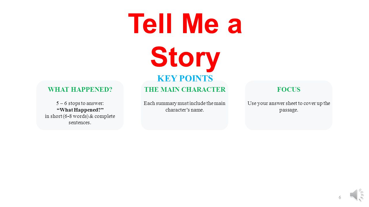 """5 Tell Me a Story KEY POINTS WHAT HAPPENED? 5 – 6 stops to answer: """"What Happened?"""" in short (6-8 words) & complete sentences. THE MAIN CHARACTER Each"""