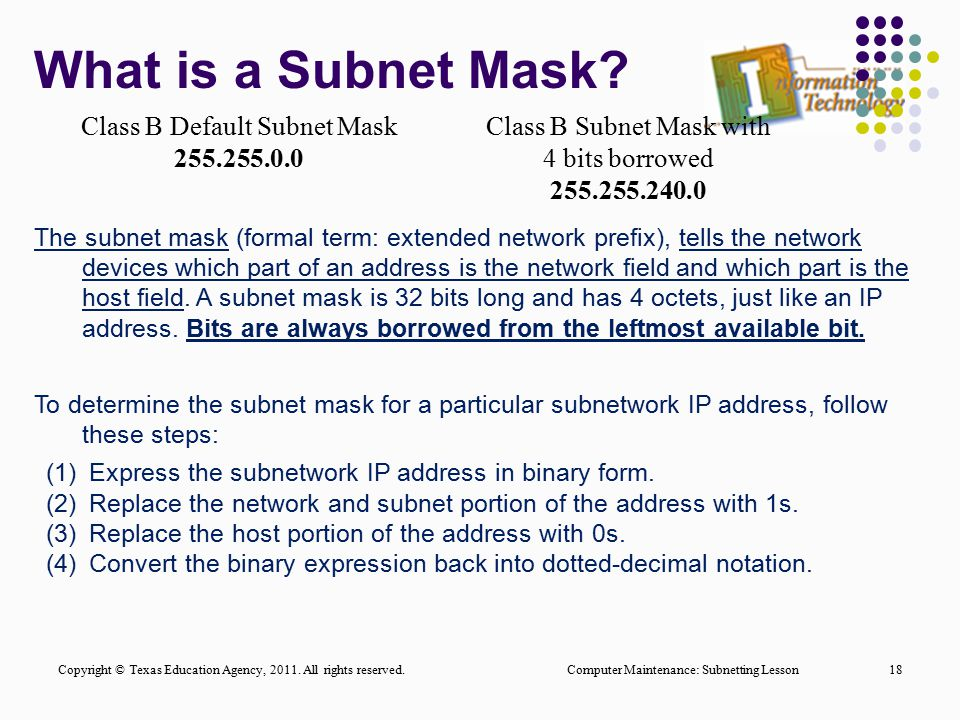 What is a Subnet Mask? Computer Maintenance: Subnetting Lesson18 The subnet mask (formal term: extended network prefix), tells the network devices whi