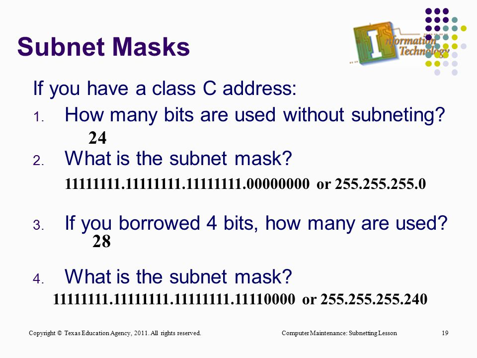 Subnet Masks If you have a class C address: 1. How many bits are used without subneting? 2. What is the subnet mask? 3. If you borrowed 4 bits, how ma