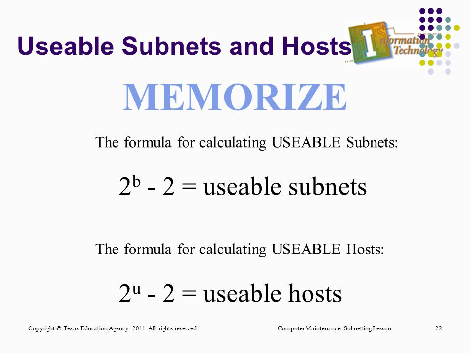 Useable Subnets and Hosts Computer Maintenance: Subnetting Lesson22 The formula for calculating USEABLE Subnets: 2 b - 2 = useable subnets The formula