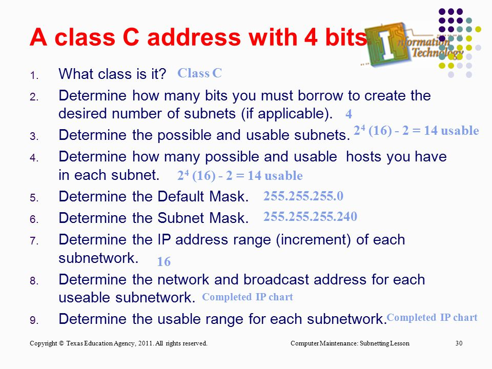 A class C address with 4 bits 1. What class is it? 2. Determine how many bits you must borrow to create the desired number of subnets (if applicable).