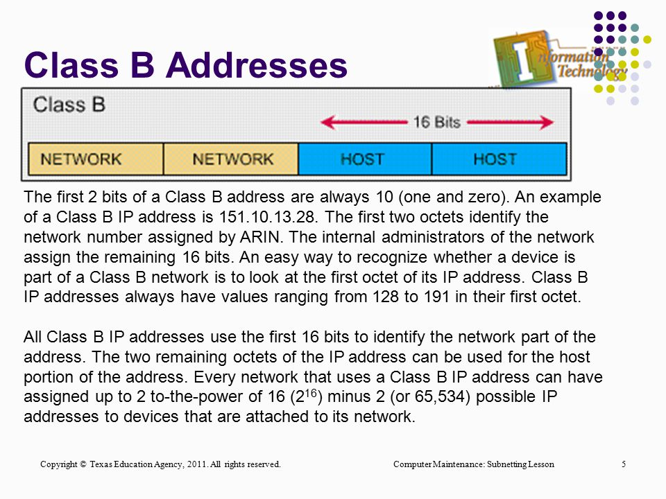 Class B Addresses Computer Maintenance: Subnetting Lesson5 The first 2 bits of a Class B address are always 10 (one and zero). An example of a Class B