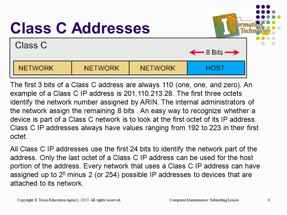 Class C Addresses 6 The first 3 bits of a Class C address are always 110 (one, one, and zero). An example of a Class C IP address is 201.110.213.28. T