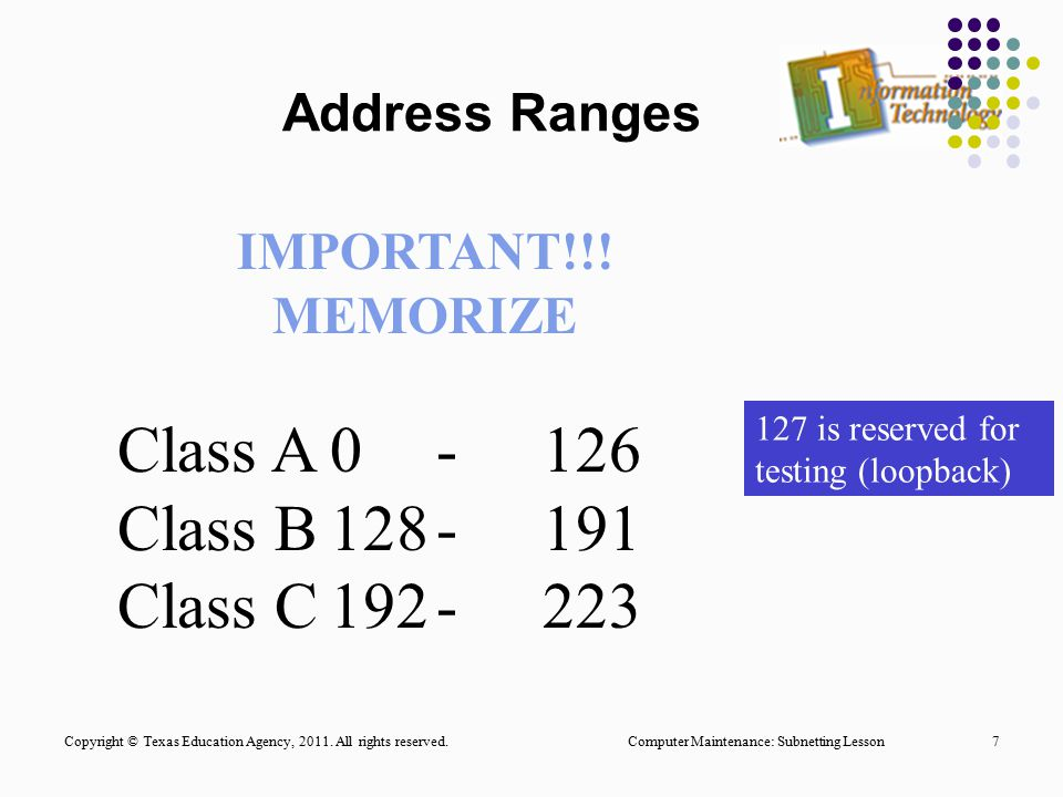 Computer Maintenance: Subnetting Lesson7 Address Ranges IMPORTANT!!! MEMORIZE Class A0-126 Class B128-191 Class C192-223 127 is reserved for testing (