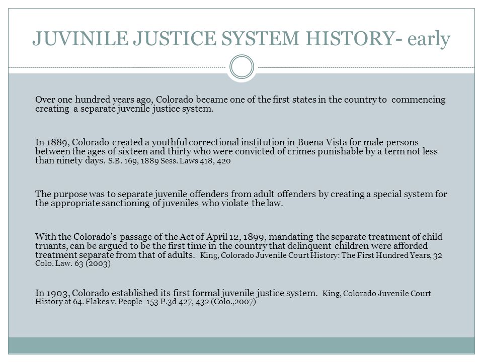 JUVINILE JUSTICE SYSTEM HISTORY- early Over one hundred years ago, Colorado became one of the first states in the country to commencing creating a separate juvenile justice system.