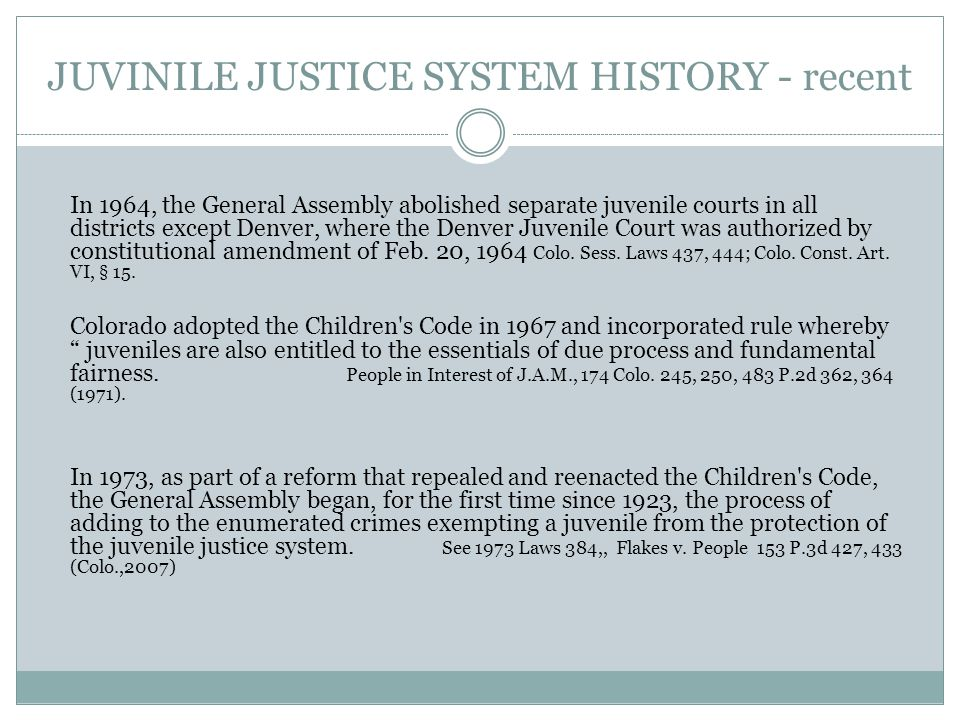 JUVINILE JUSTICE SYSTEM HISTORY- early Over one hundred years ago, Colorado became one of the first states in the country to commencing creating a sep