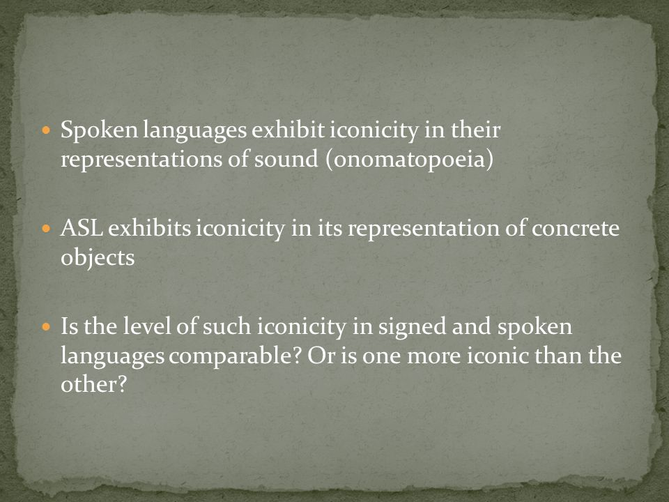 Spoken languages exhibit iconicity in their representations of sound (onomatopoeia) ASL exhibits iconicity in its representation of concrete objects I