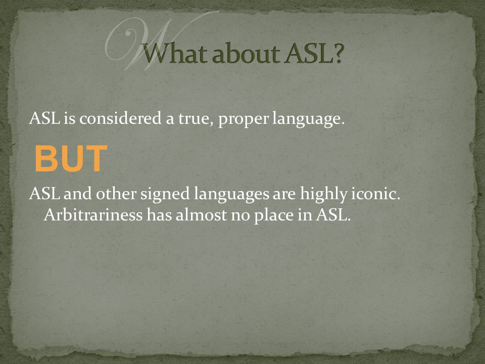 ASL is considered a true, proper language. ASL and other signed languages are highly iconic. Arbitrariness has almost no place in ASL. W BUT
