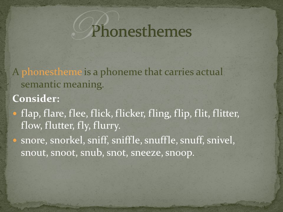 A phonestheme is a phoneme that carries actual semantic meaning. Consider: flap, flare, flee, flick, flicker, fling, flip, flit, flitter, flow, flutte