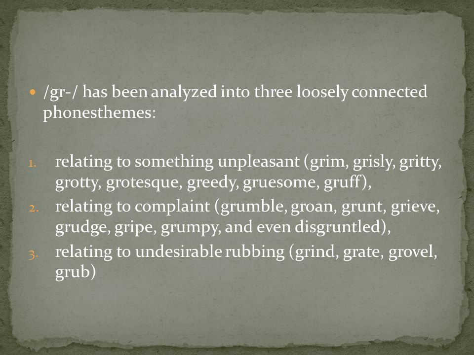 /gr-/ has been analyzed into three loosely connected phonesthemes: 1. relating to something unpleasant (grim, grisly, gritty, grotty, grotesque, greed