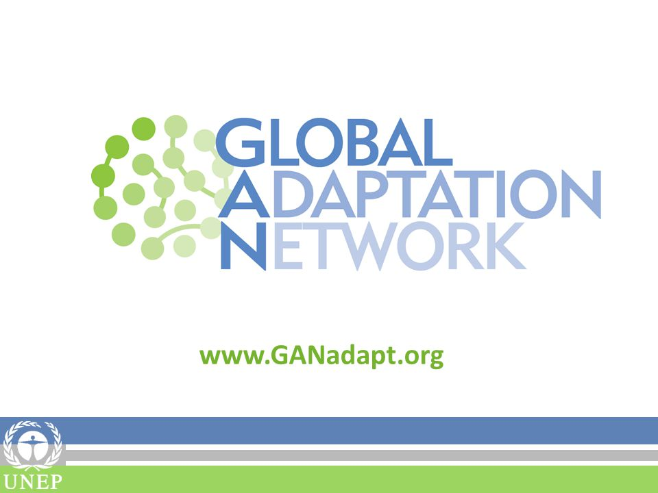Fact Sheet The Global Adaptation Network (GAN) was developed through a UNEP-facilitated consultative processes with key partners and potential target groups between 2008- 2010.