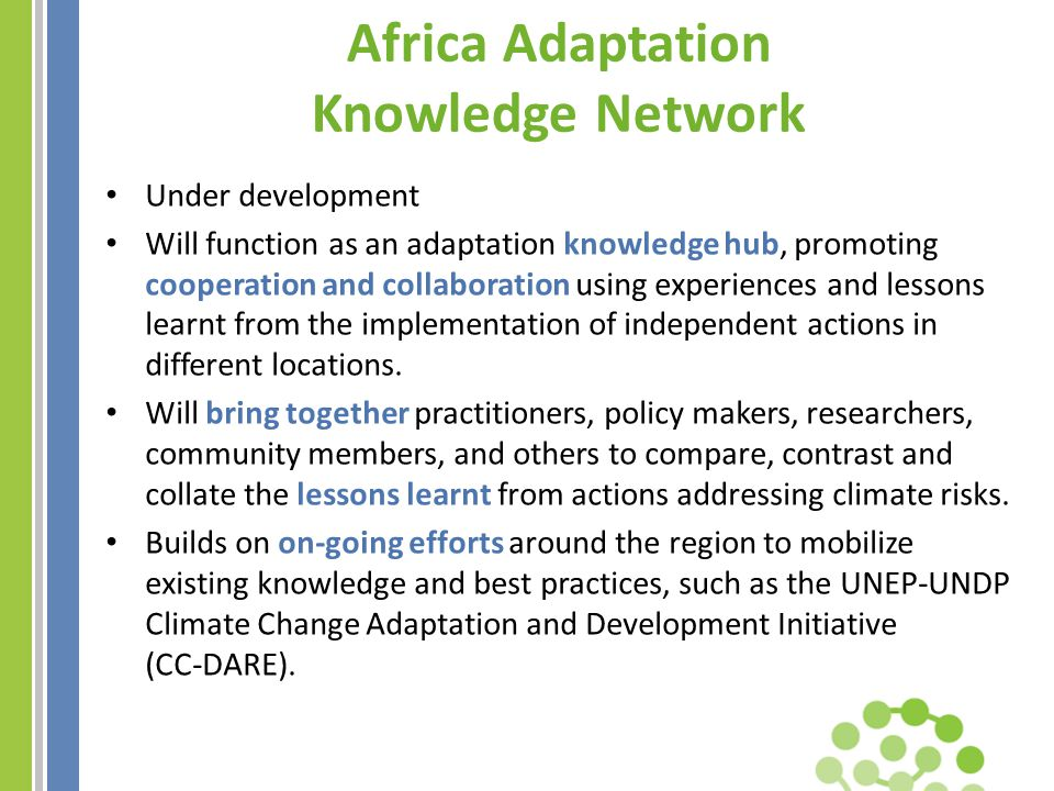 Africa Adaptation Knowledge Network Under development Will function as an adaptation knowledge hub, promoting cooperation and collaboration using experiences and lessons learnt from the implementation of independent actions in different locations.