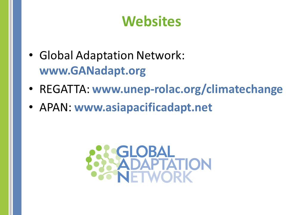 Websites Global Adaptation Network: www.GANadapt.org REGATTA: www.unep-rolac.org/climatechange APAN: www.asiapacificadapt.net