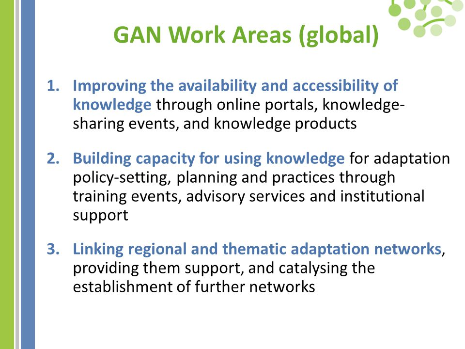 GAN Work Areas (global) 1.Improving the availability and accessibility of knowledge through online portals, knowledge- sharing events, and knowledge products 2.Building capacity for using knowledge for adaptation policy-setting, planning and practices through training events, advisory services and institutional support 3.Linking regional and thematic adaptation networks, providing them support, and catalysing the establishment of further networks