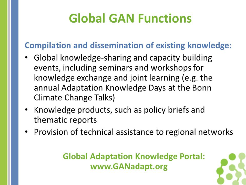 Online Portal: www.GANadapt.org Goal: Improved availability and accessibility of knowledge for adaptation Planned Functions: Access to knowledge created through GAN and regional network activities Entry points to other adaptation knowledge providers Information on tools, methods and approaches to adaptation, case studies, good practices and lessons learnt An interactive forum to enable users to exchange information, experiences and lessons learnt, and discuss emerging issues Database of regional and national experts in key technical areas, connecting the demand for advice and technical support with the providers Rapid-response advisory function, directing requests and queries to a roster of experts for the provision of real-time guidance and advisory services News updates and information on upcoming adaptation events Online by August 2012 - Work in Progress