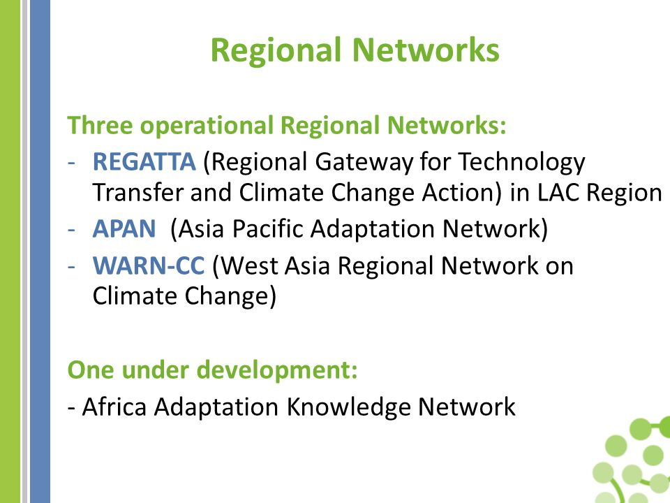 Regional Networks Three operational Regional Networks: -REGATTA (Regional Gateway for Technology Transfer and Climate Change Action) in LAC Region -APAN (Asia Pacific Adaptation Network) -WARN-CC (West Asia Regional Network on Climate Change) One under development: - Africa Adaptation Knowledge Network
