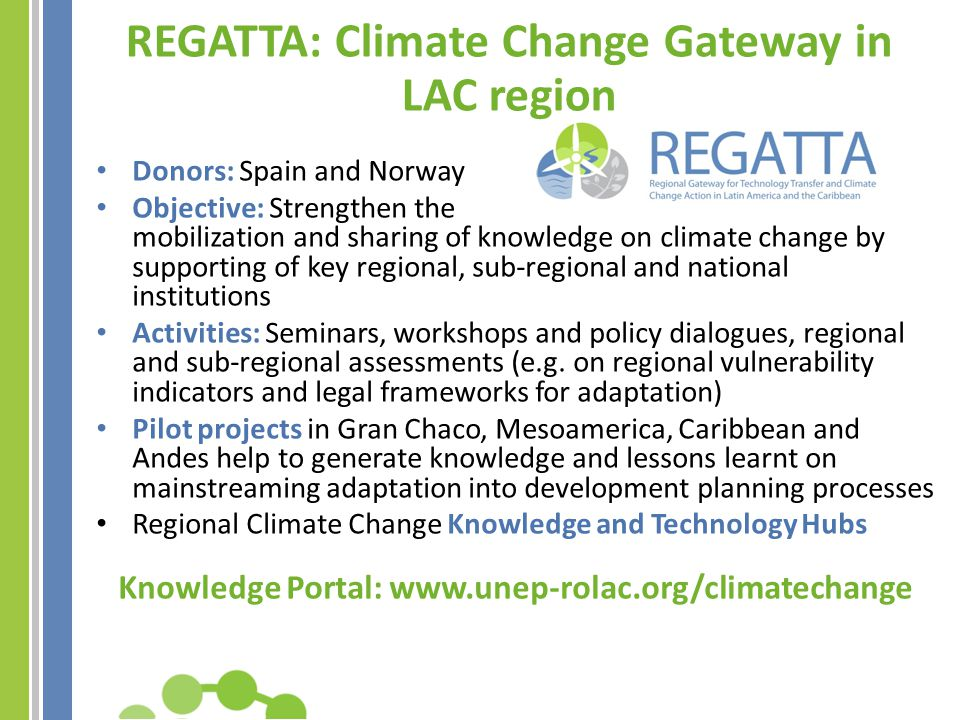 Launched in July 2012 Adaptation and mitigation portals Structured around thematic Communities of Practice managed by Centres of Excellence REGATTA Online Knowledge Platform www.unep-rolac.org/ climatechange