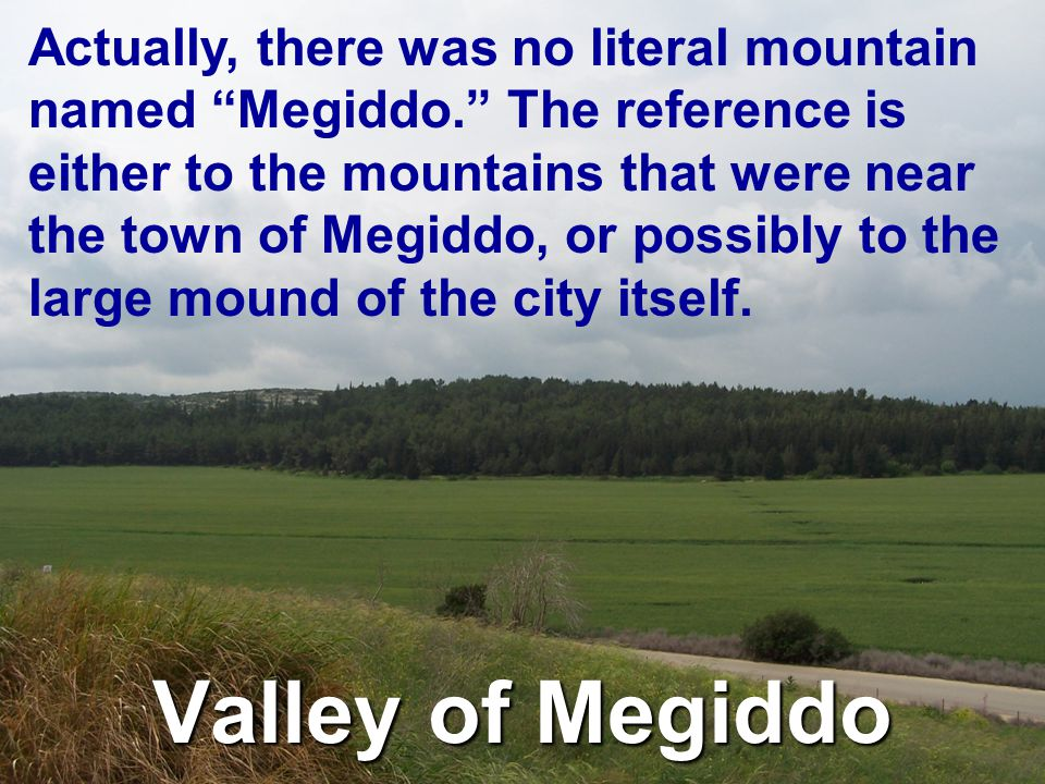 Valley of Megiddo Actually, there was no literal mountain named Megiddo. The reference is either to the mountains that were near the town of Megiddo, or possibly to the large mound of the city itself.