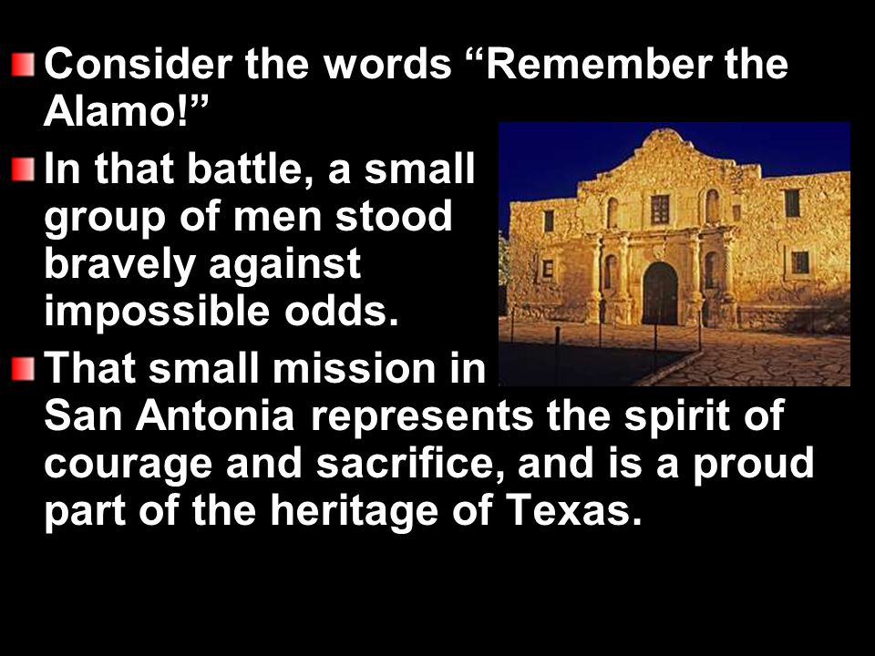 Consider the words Remember the Alamo! In that battle, a small group of men stood bravely against impossible odds.