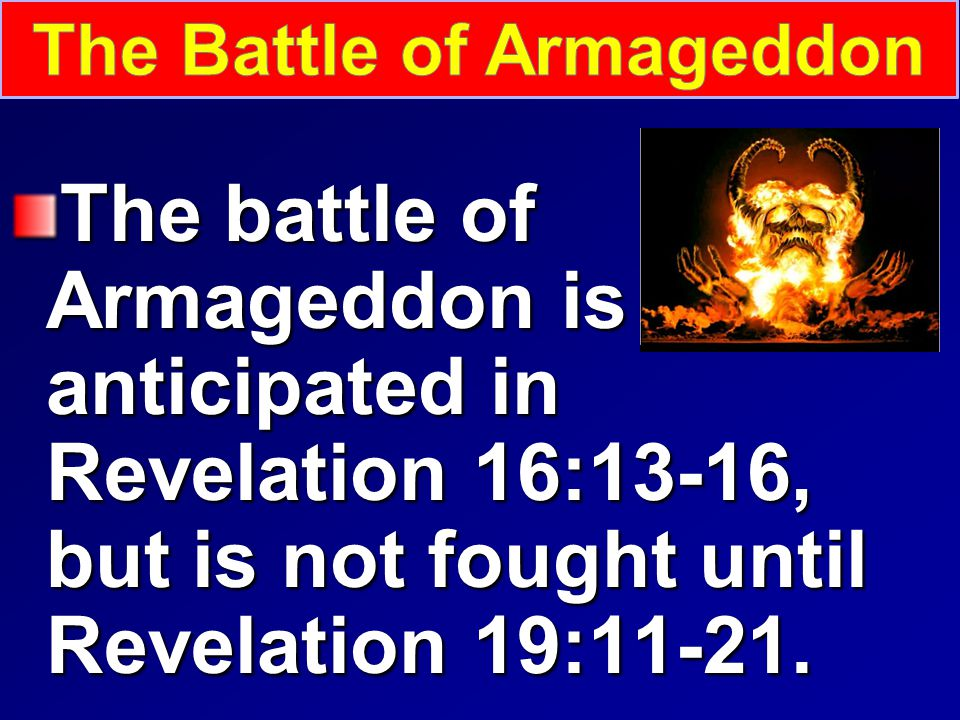 The battle of Armageddon is anticipated in Revelation 16:13-16, but is not fought until Revelation 19:11-21.