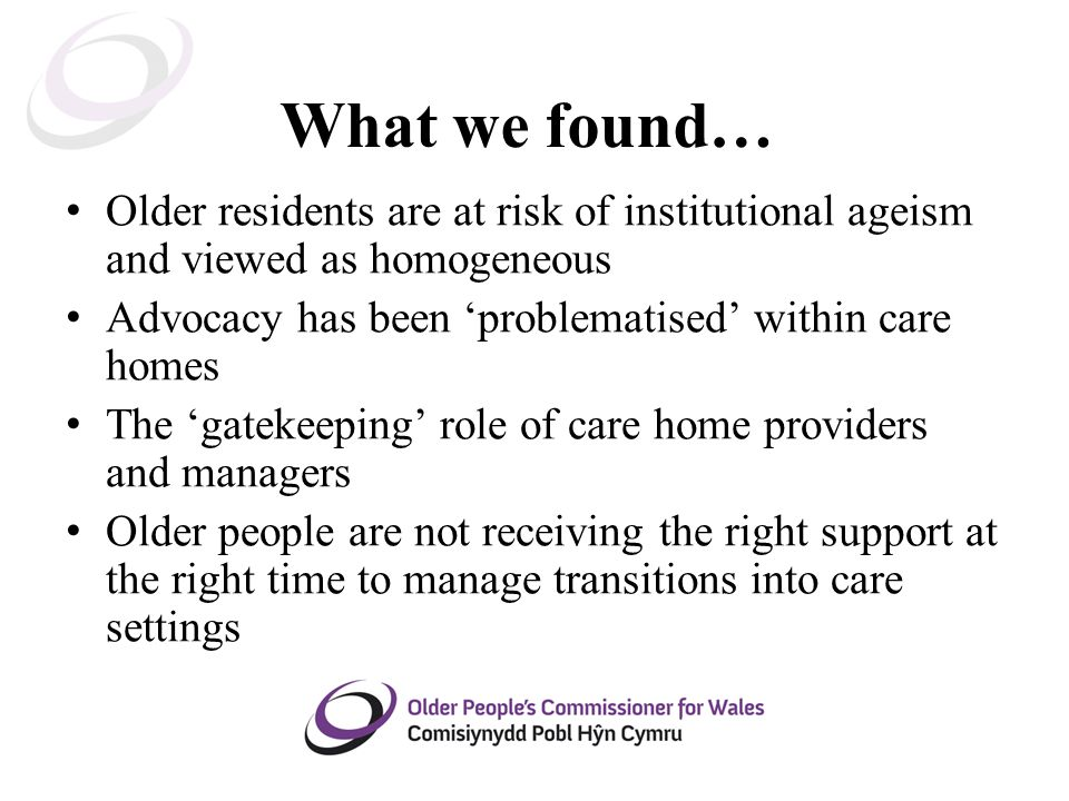 What we found… Older residents are at risk of institutional ageism and viewed as homogeneous Advocacy has been 'problematised' within care homes The 'gatekeeping' role of care home providers and managers Older people are not receiving the right support at the right time to manage transitions into care settings