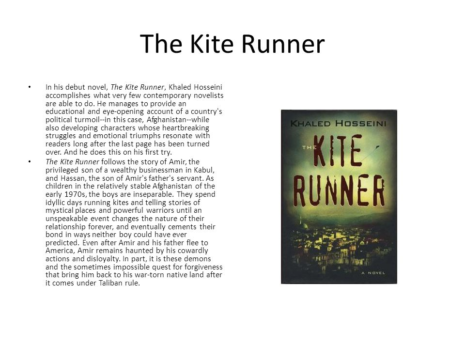 The Kite Runner In his debut novel, The Kite Runner, Khaled Hosseini accomplishes what very few contemporary novelists are able to do. He manages to p