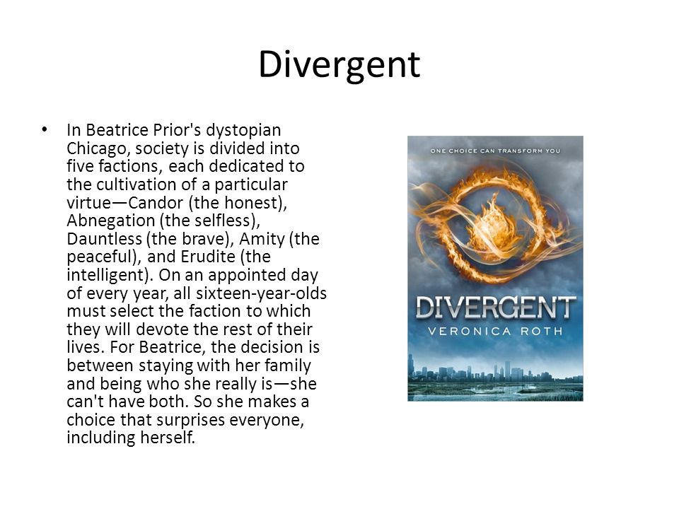Divergent In Beatrice Prior's dystopian Chicago, society is divided into five factions, each dedicated to the cultivation of a particular virtue—Cando