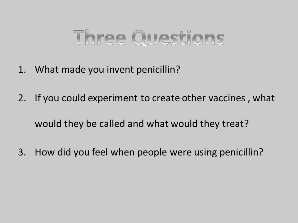 1.What made you invent penicillin.