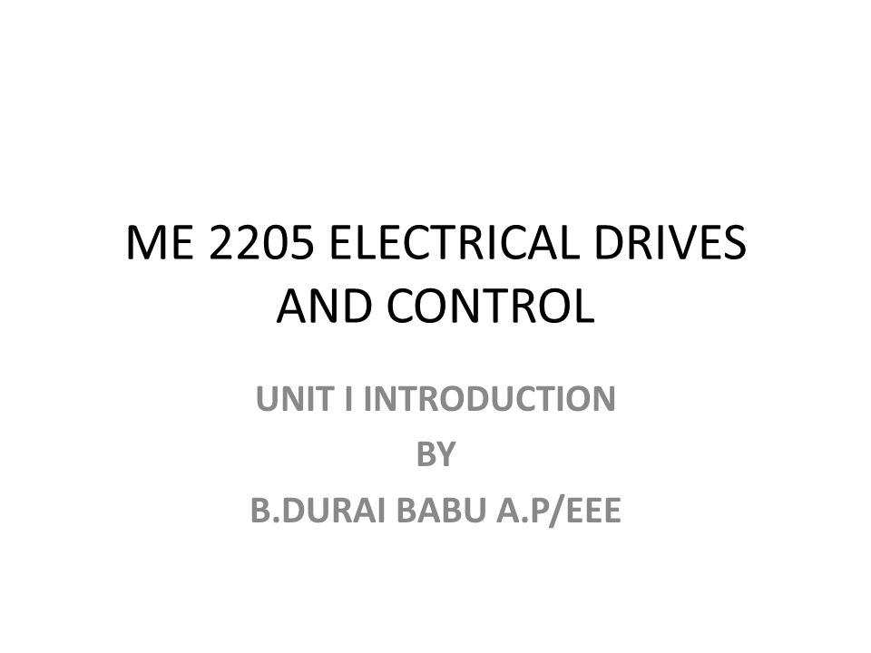 ME 2205 ELECTRICAL DRIVES AND CONTROL UNIT I INTRODUCTION BY B.DURAI BABU A.P/EEE