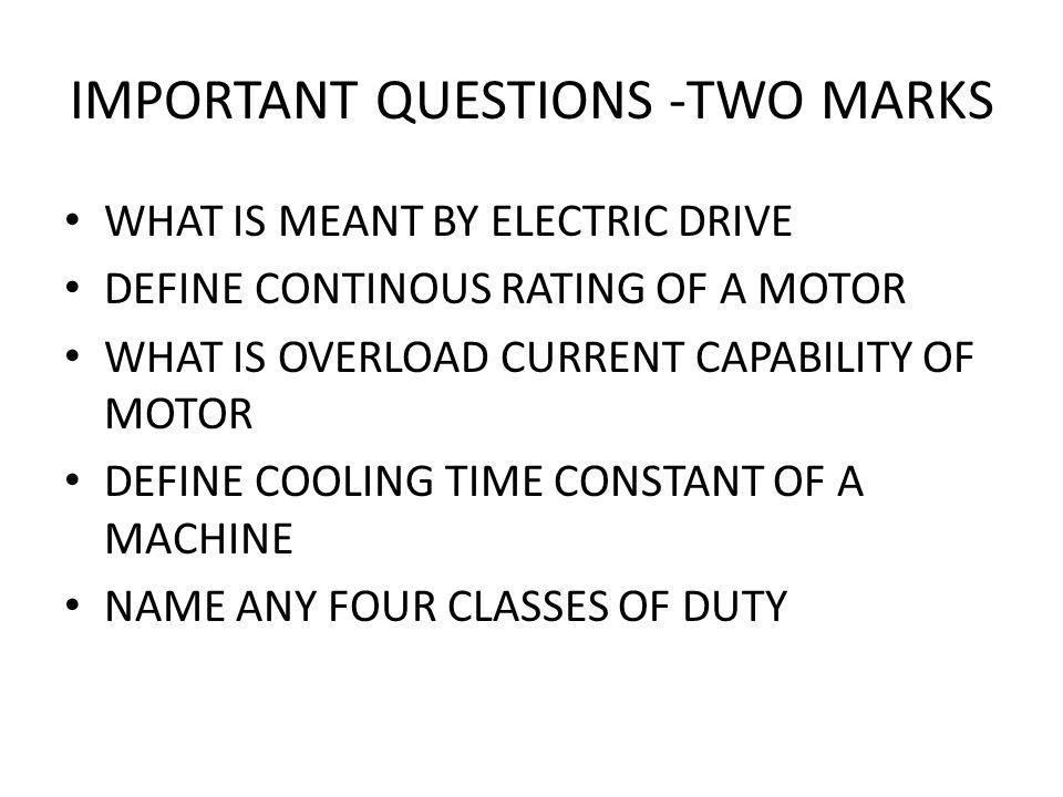 IMPORTANT QUESTIONS -TWO MARKS WHAT IS MEANT BY ELECTRIC DRIVE DEFINE CONTINOUS RATING OF A MOTOR WHAT IS OVERLOAD CURRENT CAPABILITY OF MOTOR DEFINE COOLING TIME CONSTANT OF A MACHINE NAME ANY FOUR CLASSES OF DUTY