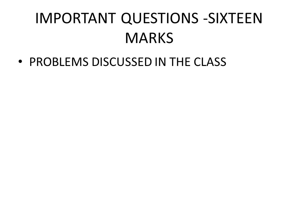 IMPORTANT QUESTIONS -SIXTEEN MARKS PROBLEMS DISCUSSED IN THE CLASS