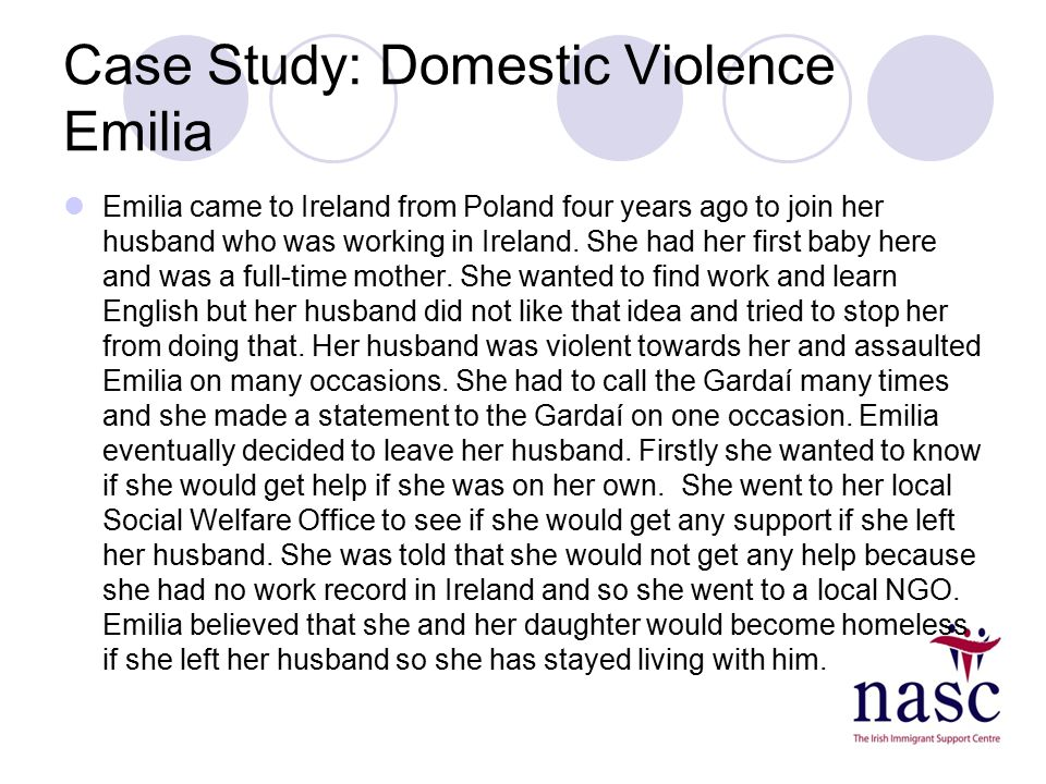 Case Study: Domestic Violence Emilia Emilia came to Ireland from Poland four years ago to join her husband who was working in Ireland. She had her fir