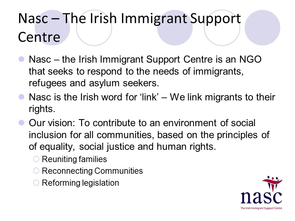 Nasc – The Irish Immigrant Support Centre Nasc – the Irish Immigrant Support Centre is an NGO that seeks to respond to the needs of immigrants, refuge