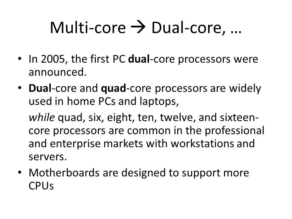 Multi-core  Dual-core, … In 2005, the first PC dual-core processors were announced.